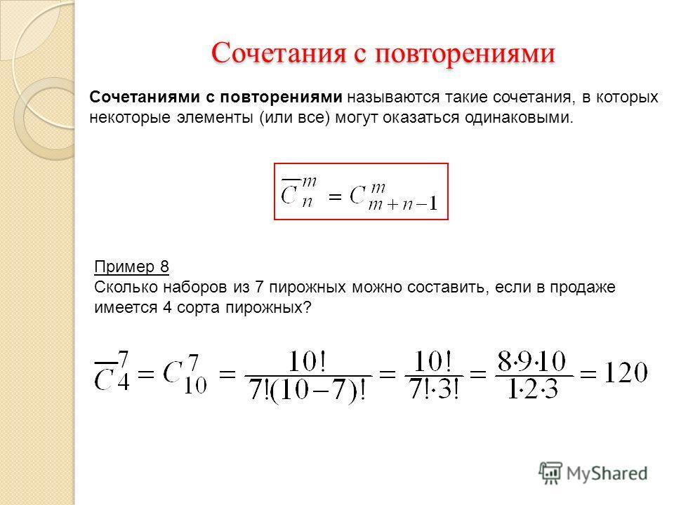 Сочетаниями с повторениями называются такие сочетания, в которых некоторые элементы (или все) могут оказаться одинаковыми. Сочетания с повторениями Сочетания с повторениями Пример 8 Сколько наборов из 7 пирожных можно составить, если в продаже имеетс