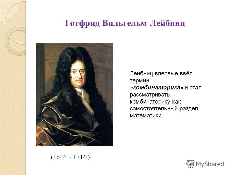 (1646 - 1716 ) Готфрид Вильгельм Лейбниц Лейбниц впервые ввёл термин «комбинаторика» и стал рассматривать комбинаторику как самостоятельный раздел математики.