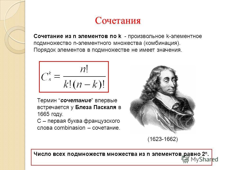 Сочетания Сочетания Сочетание из n элементов по k - произвольное k-элементное подмножество n-элементного множества (комбинация). Порядок элементов в подмножестве не имеет значения. Число всех подмножеств множества из n элементов равно 2 n. Термин соч