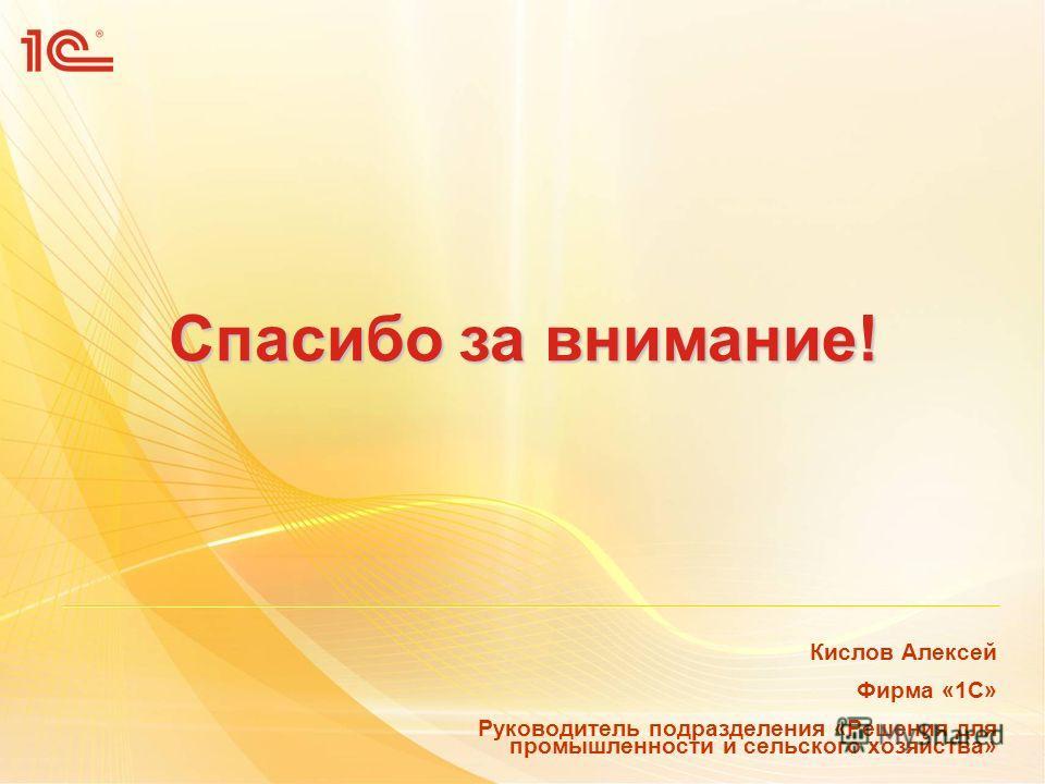 Спасибо за внимание! Кислов Алексей Фирма «1С» Руководитель подразделения «Решения для промышленности и сельского хозяйства»
