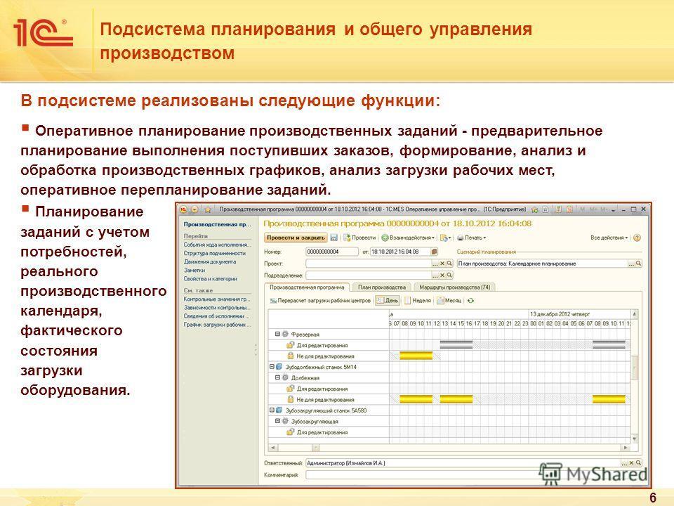 6 В подсистеме реализованы следующие функции: Оперативное планирование производственных заданий - предварительное планирование выполнения поступивших заказов, формирование, анализ и обработка производственных графиков, анализ загрузки рабочих мест, о