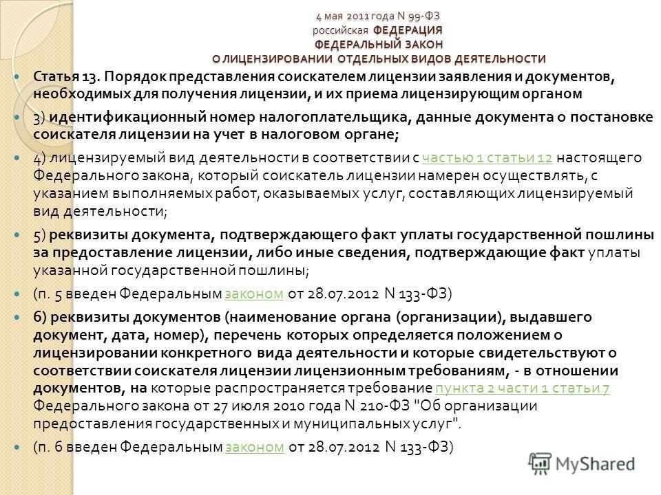 4 мая 2011 года N 99- ФЗ российская ФЕДЕРАЦИЯ ФЕДЕРАЛЬНЫЙ ЗАКОН О ЛИЦЕНЗИРОВАНИИ ОТДЕЛЬНЫХ ВИДОВ ДЕЯТЕЛЬНОСТИ Статья 13. Порядок представления соискателем лицензии заявления и документов, необходимых для получения лицензии, и их приема лицензирующим