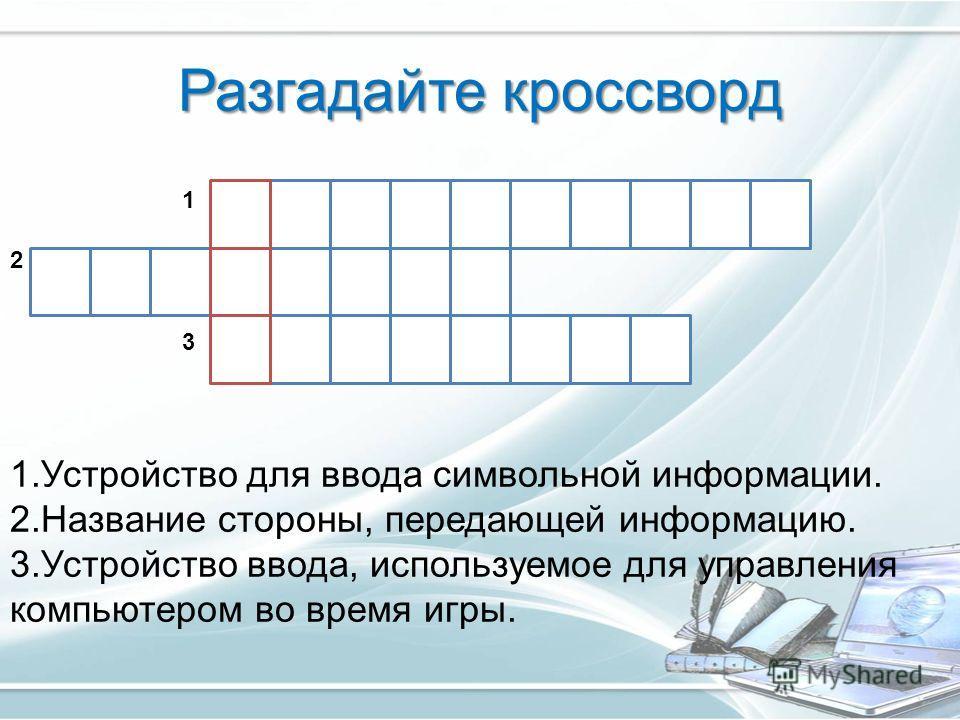 Разгадайте кроссворд 1.Устройство для ввода символьной информации. 2.Название стороны, передающей информацию. 3.Устройство ввода, используемое для управления компьютером во время игры. 2 1 3