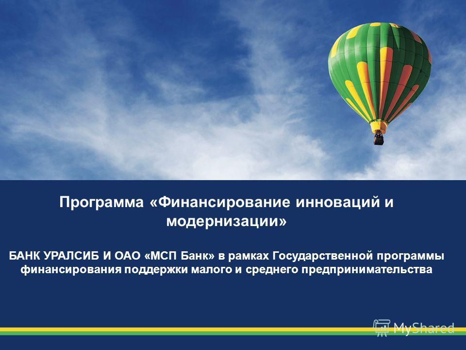 Программа «Финансирование инноваций и модернизации» БАНК УРАЛСИБ И ОАО «МСП Банк» в рамках Государственной программы финансирования поддержки малого и среднего предпринимательства