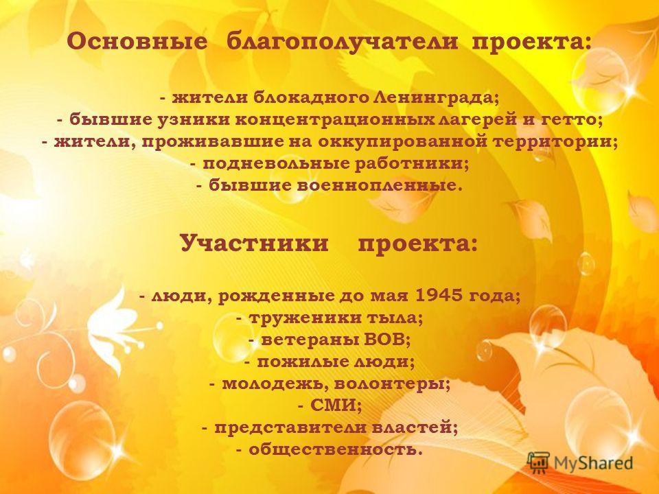 Основные благополучатели проекта: - жители блокадного Ленинграда; - бывшие узники концентрационных лагерей и гетто; - жители, проживавшие на оккупированной территории; - подневольные работники; - бывшие военнопленные. Участники проекта: - люди, рожде