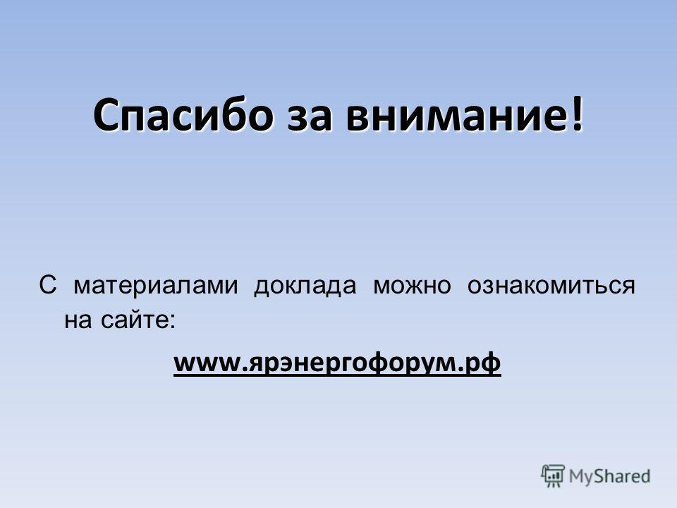 Спасибо за внимание! С материалами доклада можно ознакомиться на сайте: www.ярэнергофорум.рф