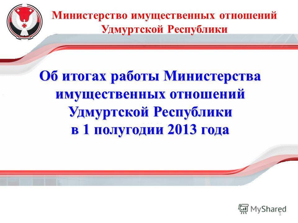 Министерство имущественных отношений Удмуртской Республики Об итогах работы Министерства имущественных отношений Удмуртской Республики в 1 полугодии 2013 года 1