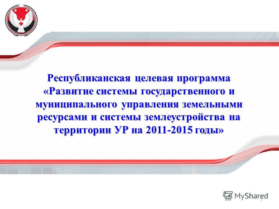 7 Республиканская целевая программа «Развитие системы государственного и муниципального управления земельными ресурсами и системы землеустройства на территории УР на 2011-2015 годы»