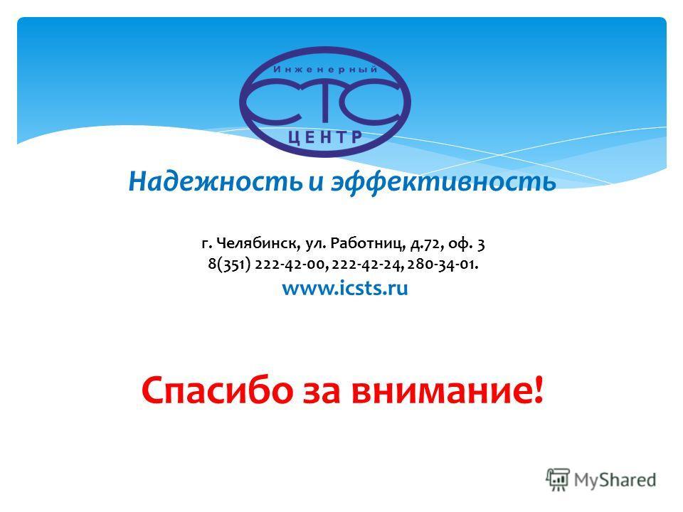Спасибо за внимание! Надежность и эффективность г. Челябинск, ул. Работниц, д.72, оф. 3 8(351) 222-42-00, 222-42-24, 280-34-01. www.icsts.ru