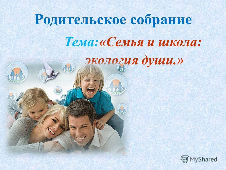 Родительское собрание Тема:«Семья и школа: экология души.»