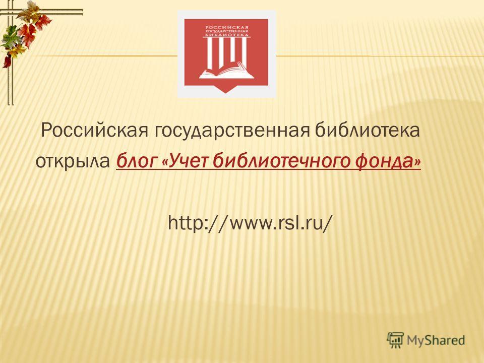 Российская государственная библиотека открыла блог «Учет библиотечного фонда» блог «Учет библиотечного фонда» http://www.rsl.ru/