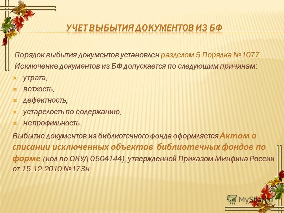 Порядок выбытия документов установлен разделом 5 Порядка 1077. Исключение документов из БФ допускается по следующим причинам: утрата, ветхость, дефектность, устарелость по содержанию, непрофильность. Выбытие документов из библиотечного фонда оформляе