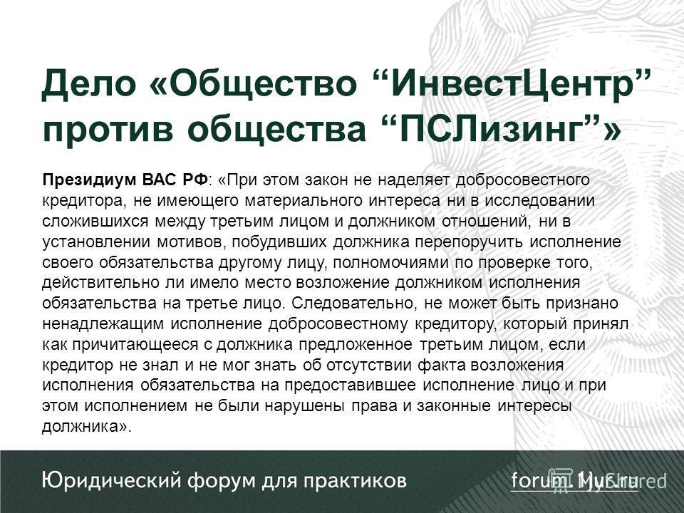 Президиум ВАС РФ: «При этом закон не наделяет добросовестного кредитора, не имеющего материального интереса ни в исследовании сложившихся между третьим лицом и должником отношений, ни в установлении мотивов, побудивших должника перепоручить исполнени