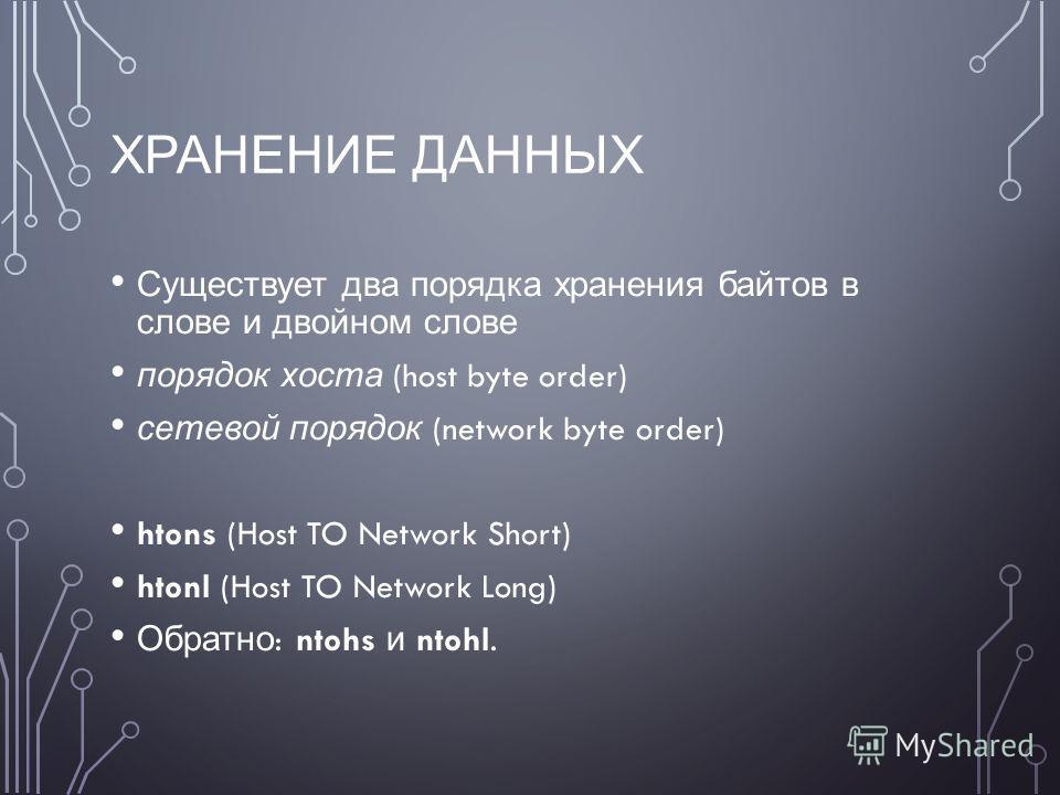 ХРАНЕНИЕ ДАННЫХ Существует два порядка хранения байтов в слове и двойном слове порядок хоста (host byte order) сетевой порядок (network byte order) htons (Host TO Network Short) htonl (Host TO Network Long) Обратно : ntohs и ntohl.