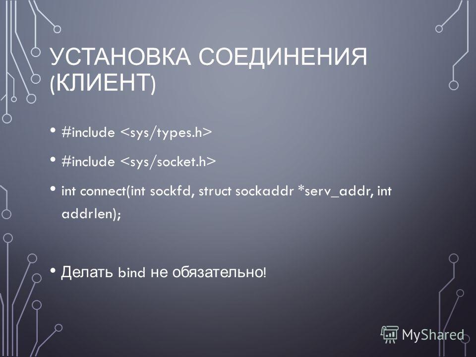 УСТАНОВКА СОЕДИНЕНИЯ ( КЛИЕНТ ) #include int connect(int sockfd, struct sockaddr *serv_addr, int addrlen); Делать bind не обязательно !