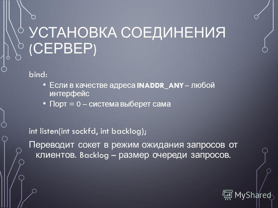 УСТАНОВКА СОЕДИНЕНИЯ ( СЕРВЕР ) bind: Если в качестве адреса INADDR_ANY – любой интерфейс Порт = 0 – система выберет сама int listen(int sockfd, int backlog); Переводит сокет в режим ожидания запросов от клиентов. Backlog – размер очереди запросов.