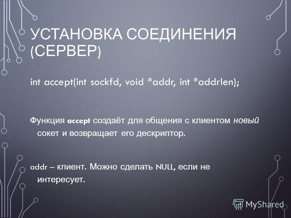 УСТАНОВКА СОЕДИНЕНИЯ ( СЕРВЕР ) int accept(int sockfd, void *addr, int *addrlen); Функция accept создаёт для общения с клиентом новый сокет и возвращает его дескриптор. addr – клиент. Можно сделать NULL, если не интересует.