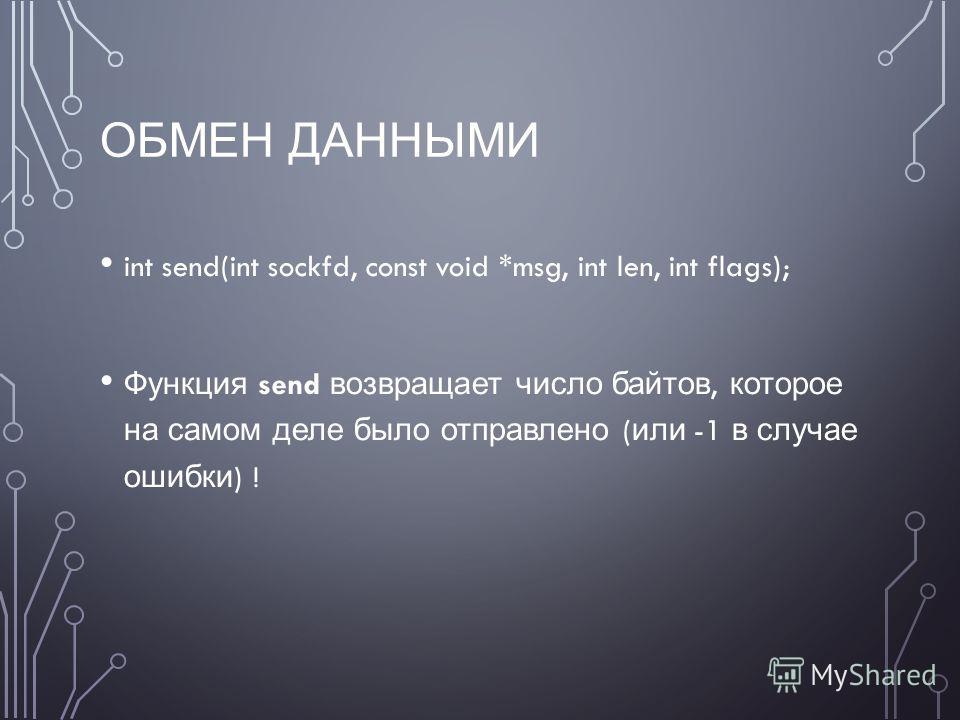 ОБМЕН ДАННЫМИ int send(int sockfd, const void *msg, int len, int flags); Функция send возвращает число байтов, которое на самом деле было отправлено ( или -1 в случае ошибки ) !