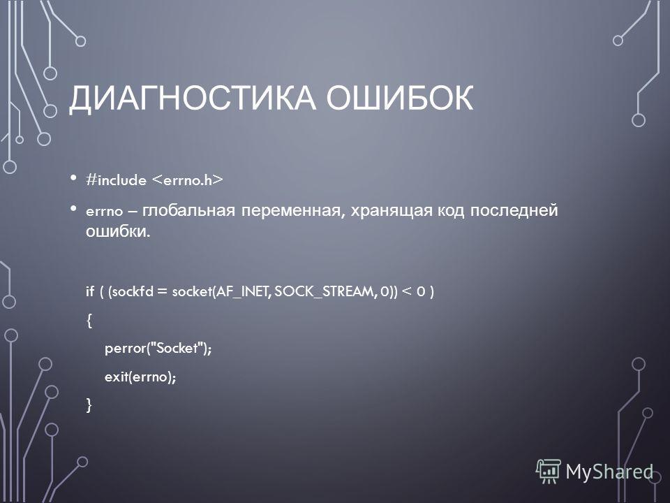 ДИАГНОСТИКА ОШИБОК #include errno – глобальная переменная, хранящая код последней ошибки. if ( (sockfd = socket(AF_INET, SOCK_STREAM, 0)) < 0 ) { perror(Socket); exit(errno); }