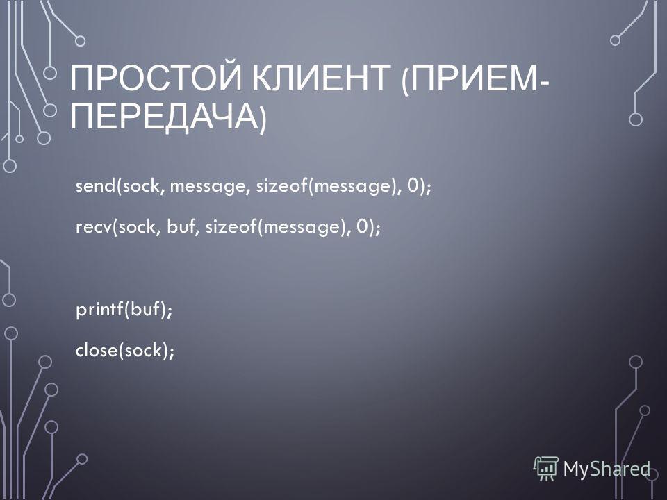 ПРОСТОЙ КЛИЕНТ ( ПРИЕМ - ПЕРЕДАЧА ) send(sock, message, sizeof(message), 0); recv(sock, buf, sizeof(message), 0); printf(buf); close(sock);
