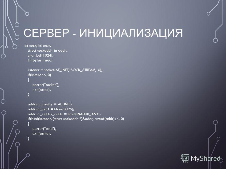 СЕРВЕР - ИНИЦИАЛИЗАЦИЯ int sock, listener; struct sockaddr_in addr; char buf[1024]; int bytes_read; listener = socket(AF_INET, SOCK_STREAM, 0); if(listener < 0) { perror(