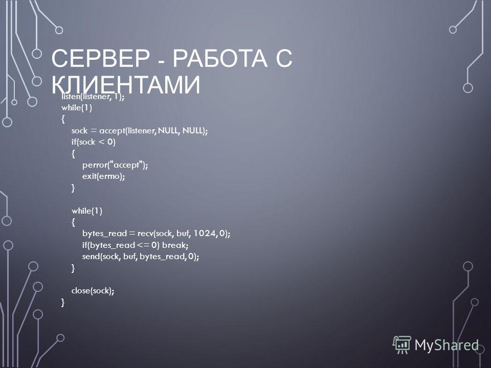 СЕРВЕР - РАБОТА С КЛИЕНТАМИ listen(listener, 1); while(1) { sock = accept(listener, NULL, NULL); if(sock < 0) { perror(accept); exit(errno); } while(1) { bytes_read = recv(sock, buf, 1024, 0); if(bytes_read