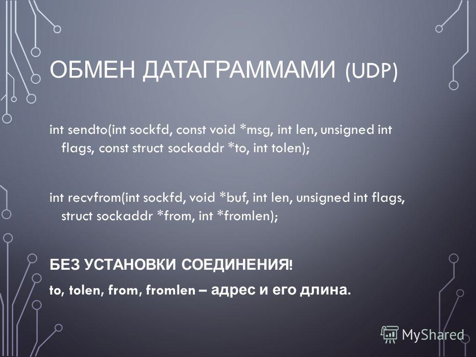 ОБМЕН ДАТАГРАММАМИ (UDP) int sendto(int sockfd, const void *msg, int len, unsigned int flags, const struct sockaddr *to, int tolen); int recvfrom(int sockfd, void *buf, int len, unsigned int flags, struct sockaddr *from, int *fromlen); БЕЗ УСТАНОВКИ