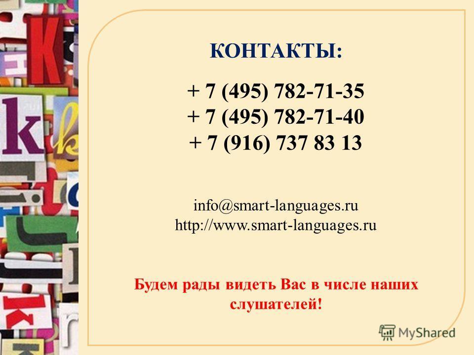КОНТАКТЫ: + 7 (495) 782-71-35 + 7 (495) 782-71-40 + 7 (916) 737 83 13 info@smart-languages.ru http://www.smart-languages.ru Будем рады видеть Вас в числе наших слушателей!