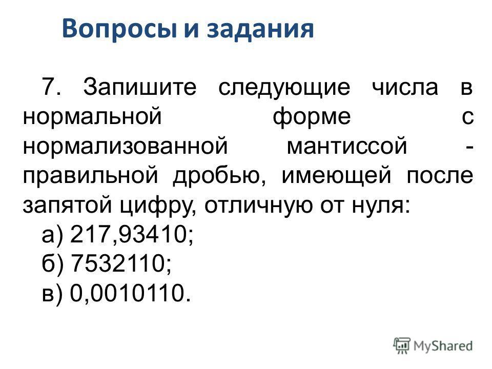 7. Запишите следующие числа в нормальной форме с нормализованной мантиссой - правильной дробью, имеющей после запятой цифру, отличную от нуля: а) 217,93410; б) 7532110; в) 0,0010110. Вопросы и задания