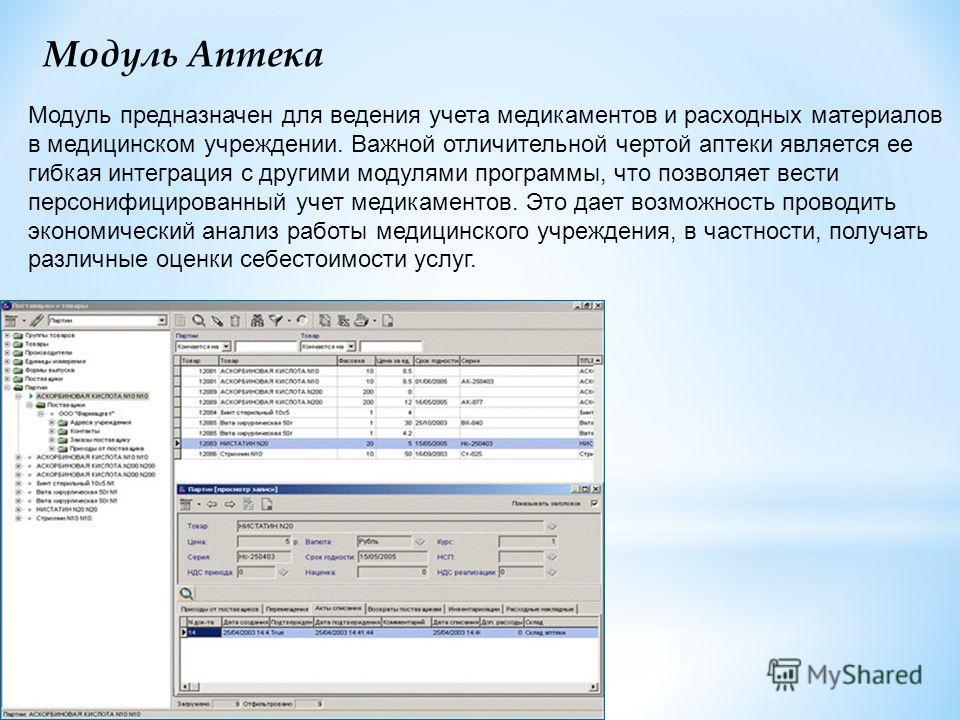 Модуль Аптека Модуль предназначен для ведения учета медикаментов и расходных материалов в медицинском учреждении. Важной отличительной чертой аптеки является ее гибкая интеграция с другими модулями программы, что позволяет вести персонифицированный у
