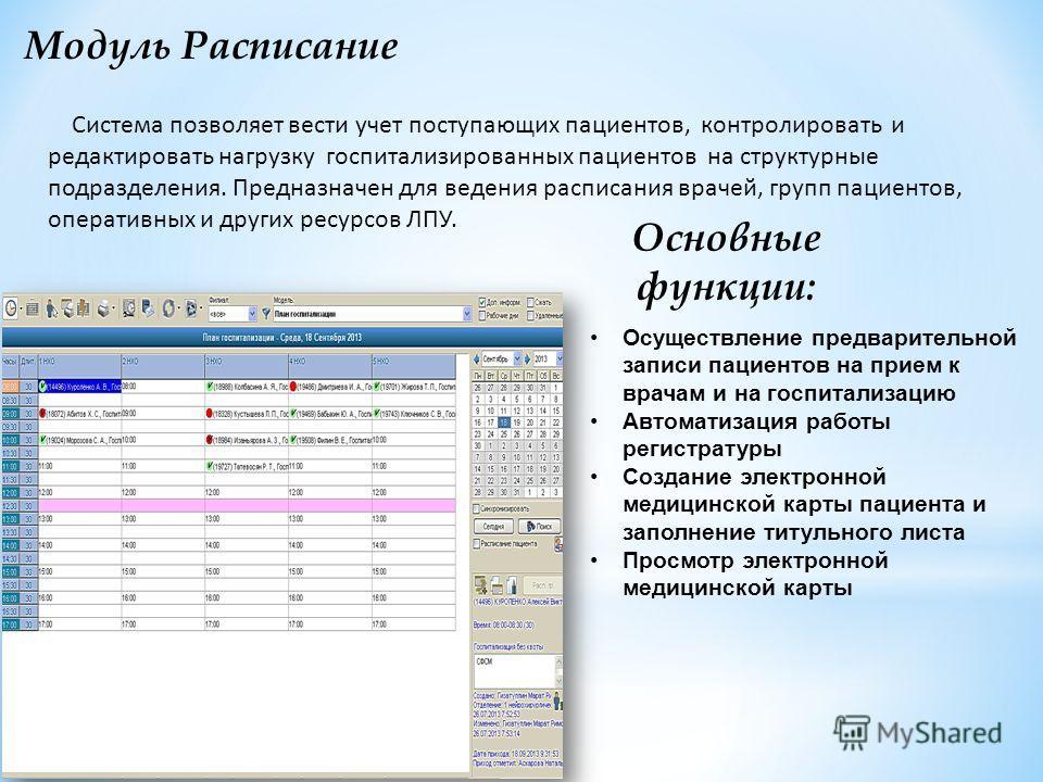 Модуль Расписание Система позволяет вести учет поступающих пациентов, контролировать и редактировать нагрузку госпитализированных пациентов на структурные подразделения. Предназначен для ведения расписания врачей, групп пациентов, оперативных и други