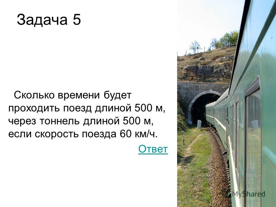 Задача 5 Сколько времени будет проходить поезд длиной 500 м, через тоннель длиной 500 м, если скорость поезда 60 км/ч. Ответ