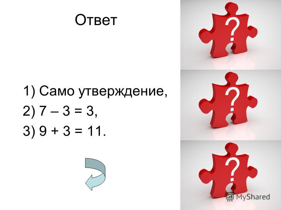 Ответ 1) Само утверждение, 2) 7 – 3 = 3, 3) 9 + 3 = 11.