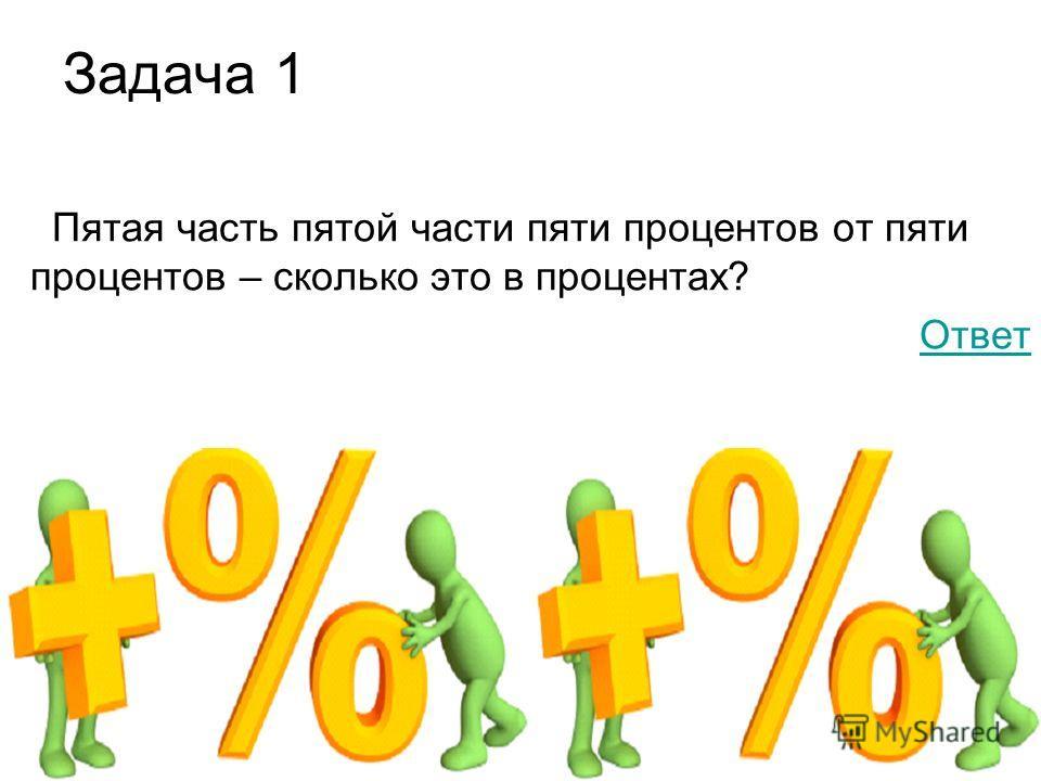 Задача 1 Пятая часть пятой части пяти процентов от пяти процентов – сколько это в процентах? Ответ