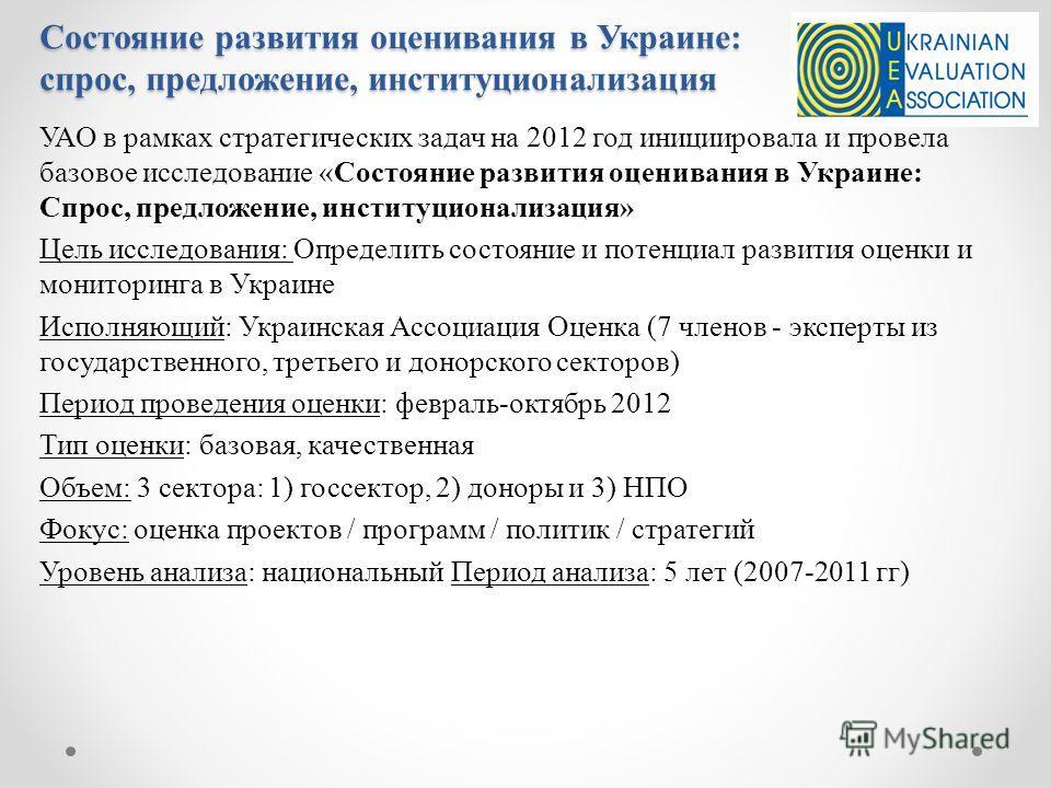 Состояние развития оценивания в Украине: спрос, предложение, институционализация УАО в рамках стратегических задач на 2012 год инициировала и провела базовое исследование «Состояние развития оценивания в Украине: Спрос, предложение, институционализац