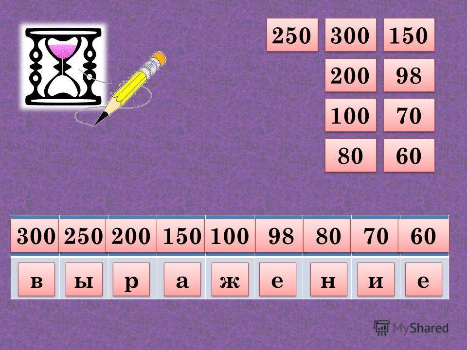 150 98 70 60 300 200 100 80 250 300 в в 250 ы ы 200 р р 150 а а 100 ж ж 98 е е 80 н н 70 и и 60 е е