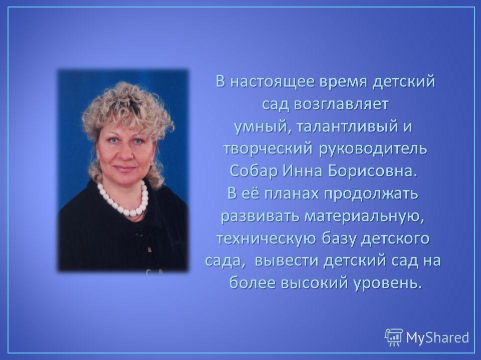 В настоящее время детский сад возглавляет сад возглавляет умный, талантливый и творческий руководитель Собар Инна Борисовна. В её планах продолжать развивать материальную, техническую базу детского сада, вывести детский сад на более высокий уровень.