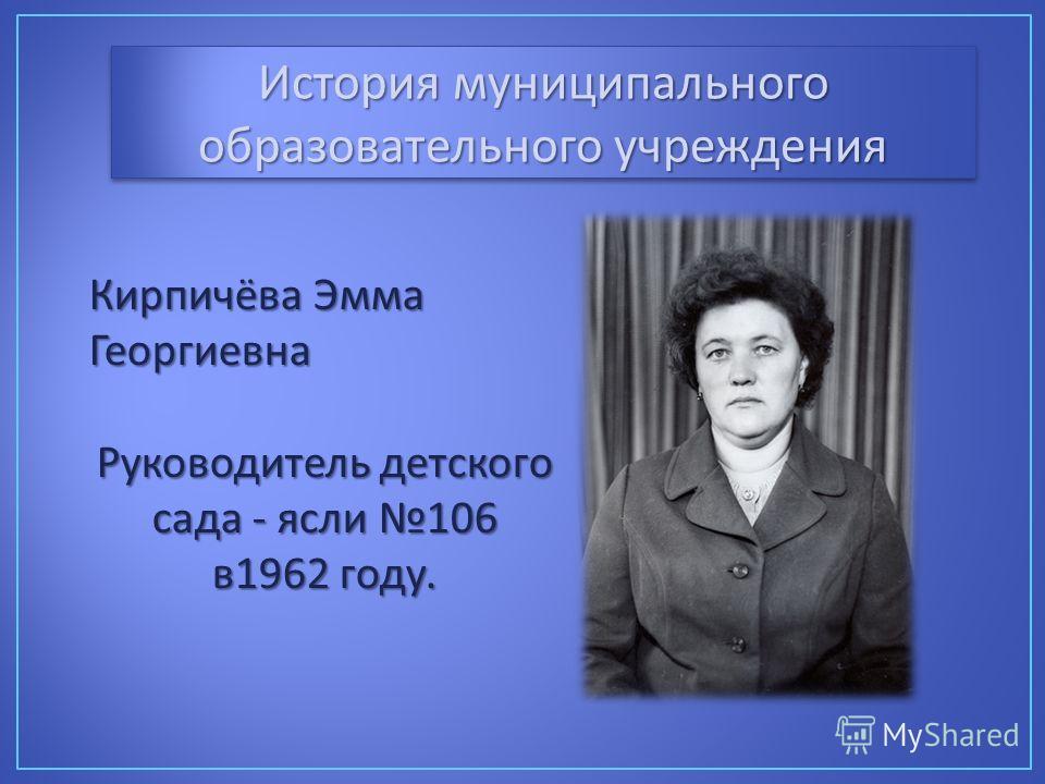 История муниципального образовательного учреждения Кирпичёва Эмма Георгиевна Руководитель детского сада - ясли 106 в 1962 году.