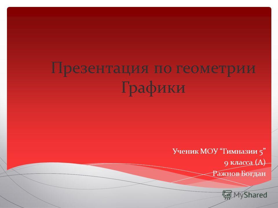 Презентация по геометрии Графики Ученик МОУ Гимназии 5 9 класса (А) Ражнов Богдан