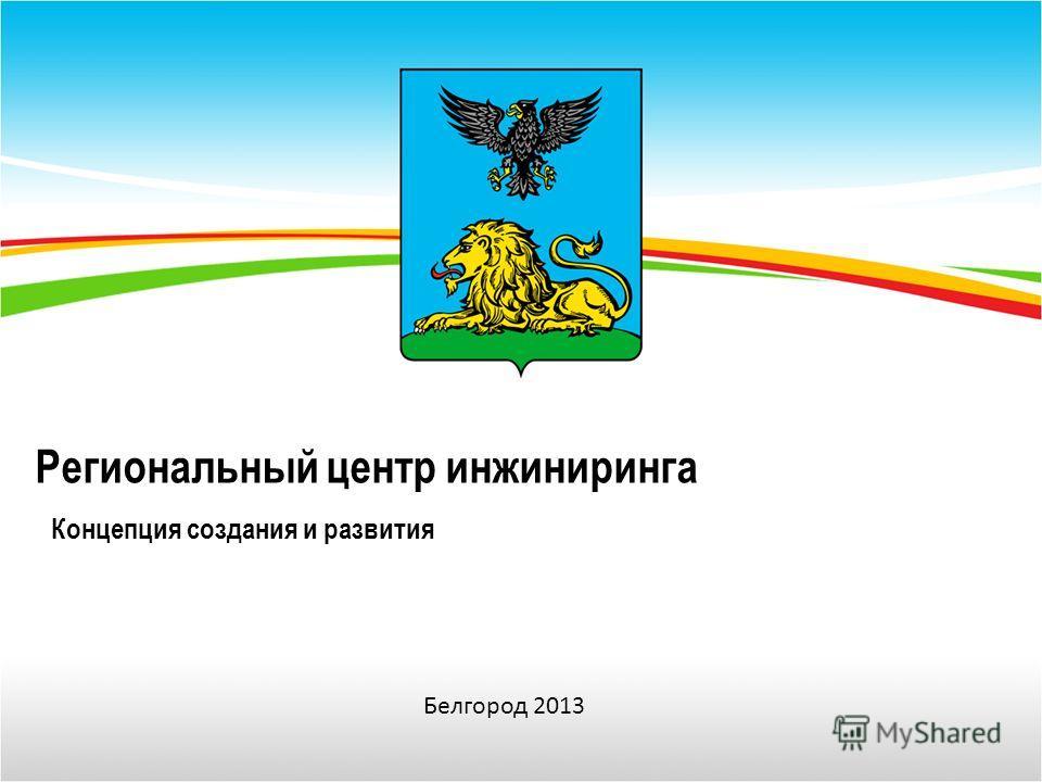 Региональный центр инжиниринга Концепция создания и развития Белгород 2013