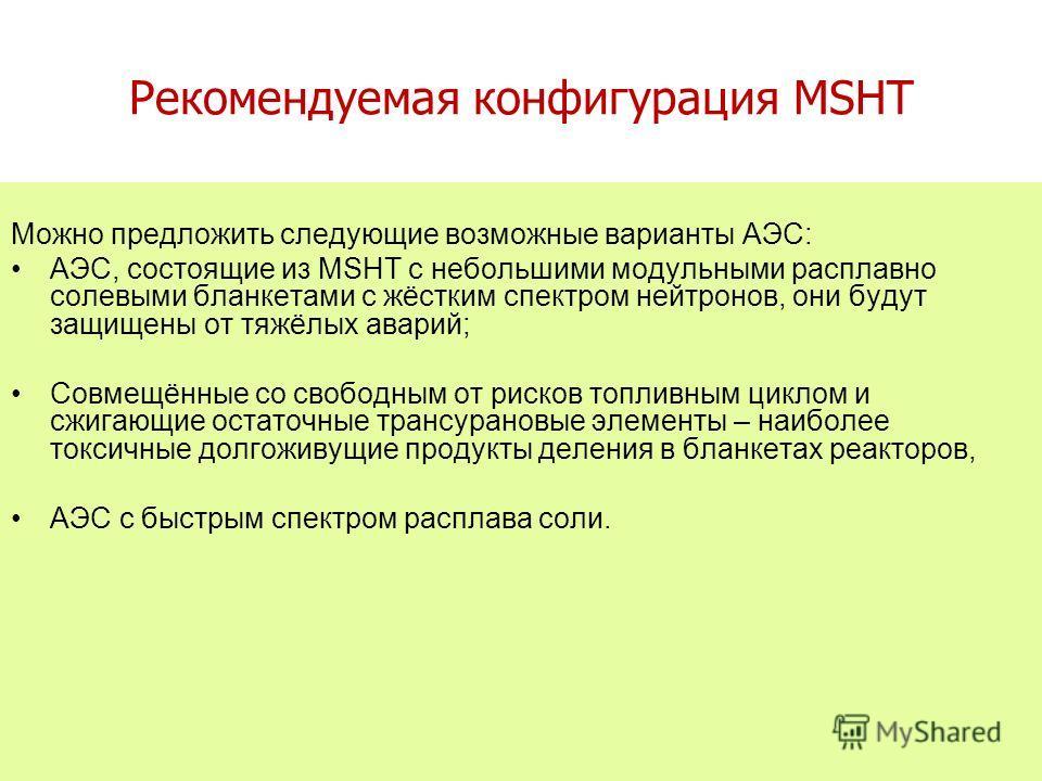 Рекомендуемая конфигурация MSHT Можно предложить следующие возможные варианты АЭС: АЭС, состоящие из MSHT с небольшими модульными расплавно солевыми бланкетами с жёстким спектром нейтронов, они будут защищены от тяжёлых аварий; Совмещённые со свободн