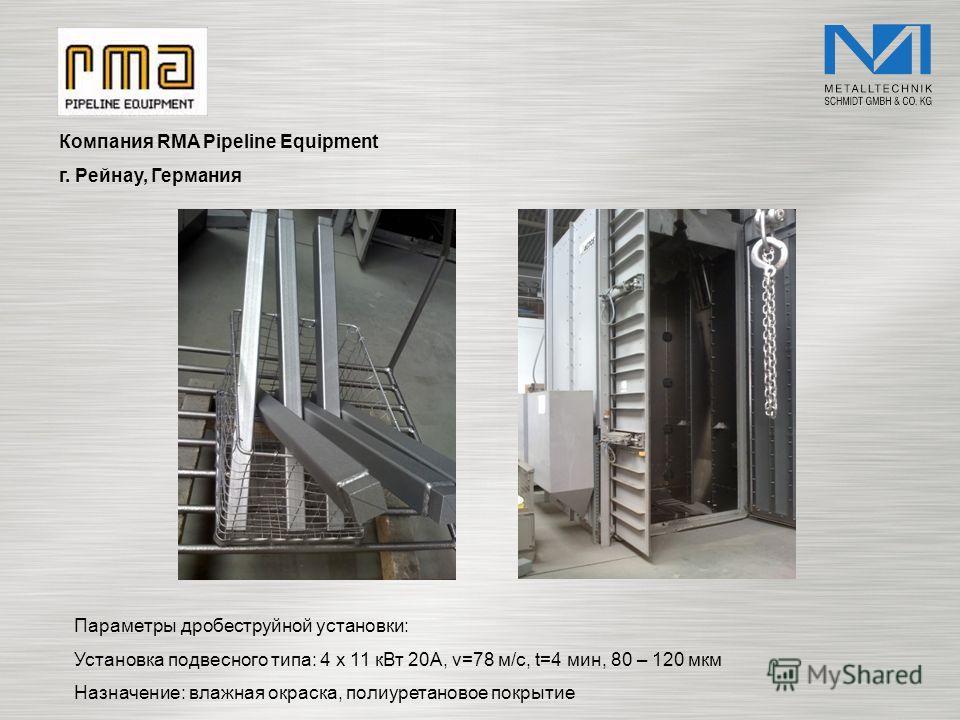 Компания RMA Pipeline Equipment г. Рейнау, Германия Параметры дробеструйной установки: Установка подвесного типа: 4 x 11 кВт 20A, v=78 м/с, t=4 мин, 80 – 120 мкм Назначение: влажная окраска, полиуретановое покрытие