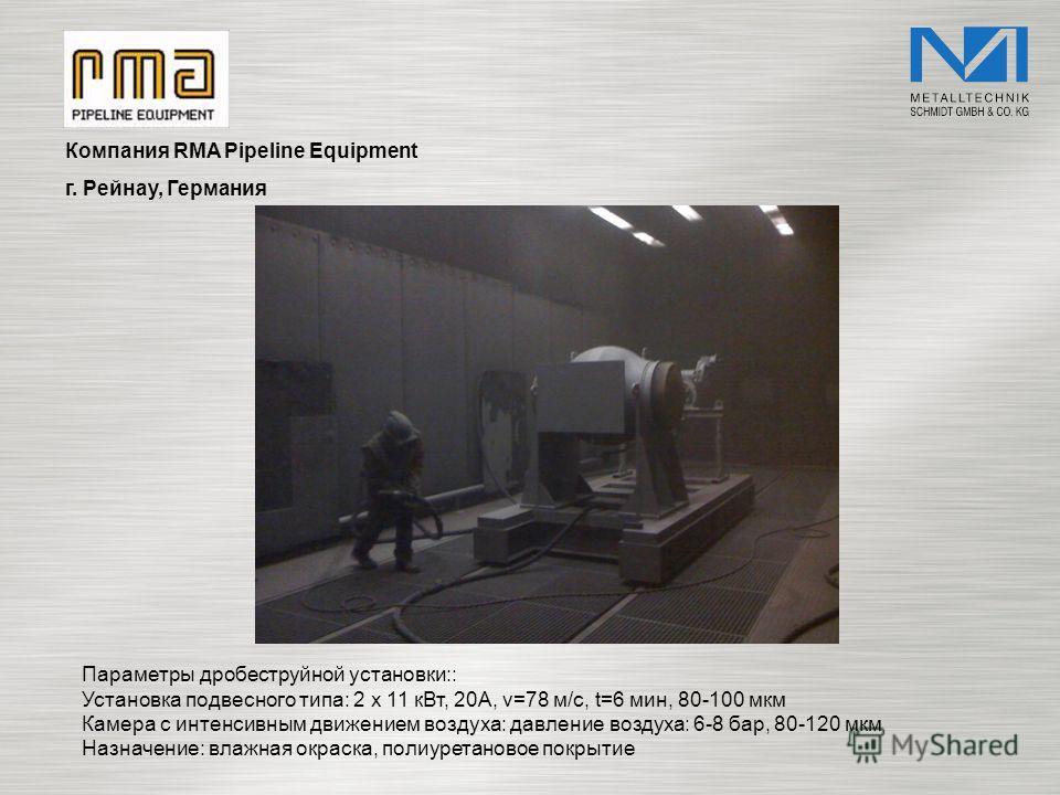 Компания RMA Pipeline Equipment г. Рейнау, Германия Параметры дробеструйной установки:: Установка подвесного типа: 2 x 11 кВт, 20A, v=78 м/с, t=6 мин, 80-100 мкм Камера с интенсивным движением воздуха: давление воздуха: 6-8 бар, 80-120 мкм Назначение