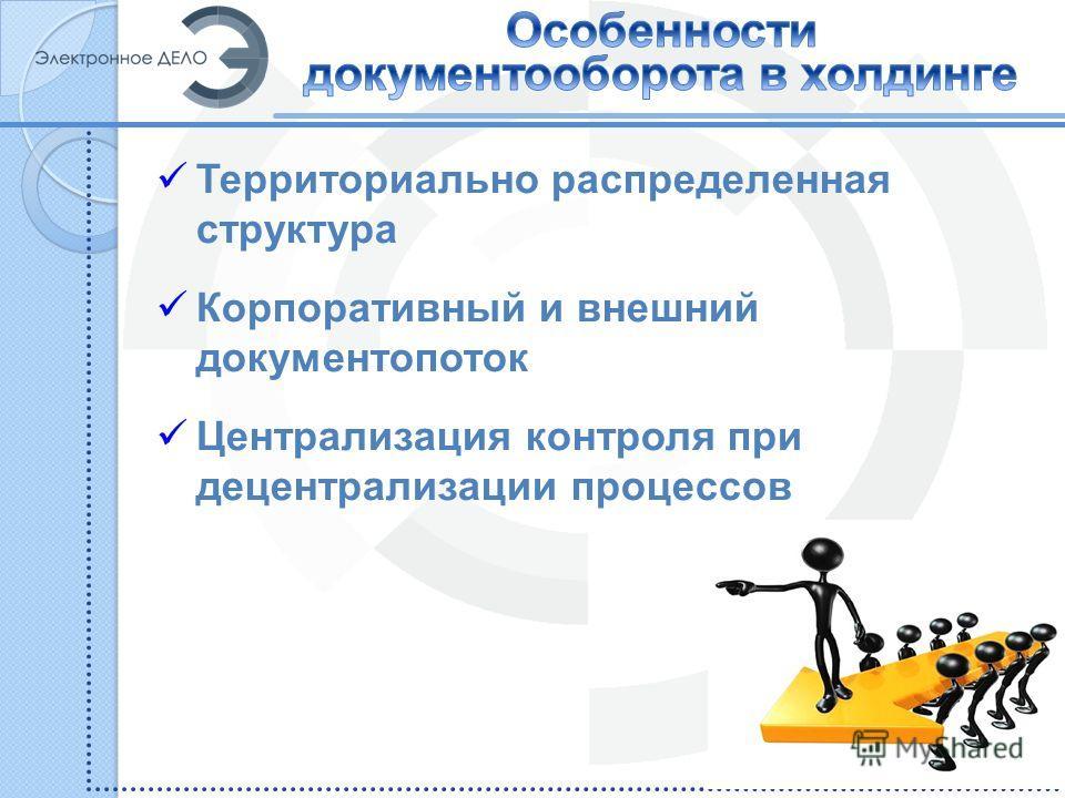 Территориально распределенная структура Корпоративный и внешний документопоток Централизация контроля при децентрализации процессов 2