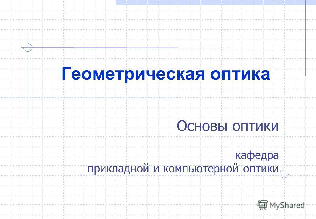 Основы оптики кафедра прикладной и компьютерной оптики Геометрическая оптика