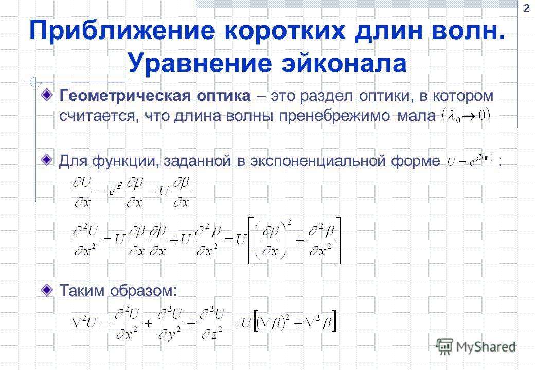 2 Приближение коротких длин волн. Уравнение эйконала Геометрическая оптика – это раздел оптики, в котором считается, что длина волны пренебрежимо мала Для функции, заданной в экспоненциальной форме : Таким образом: