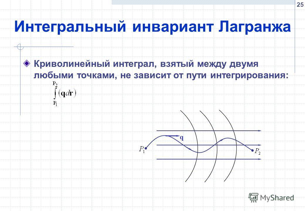25 Интегральный инвариант Лагранжа Криволинейный интеграл, взятый между двумя любыми точками, не зависит от пути интегрирования: q