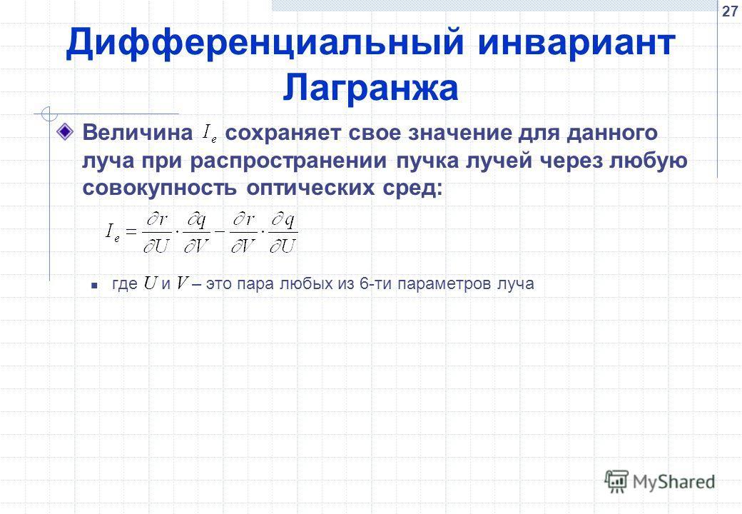 27 Дифференциальный инвариант Лагранжа Величина сохраняет свое значение для данного луча при распространении пучка лучей через любую совокупность оптических сред: где U и V – это пара любых из 6-ти параметров луча