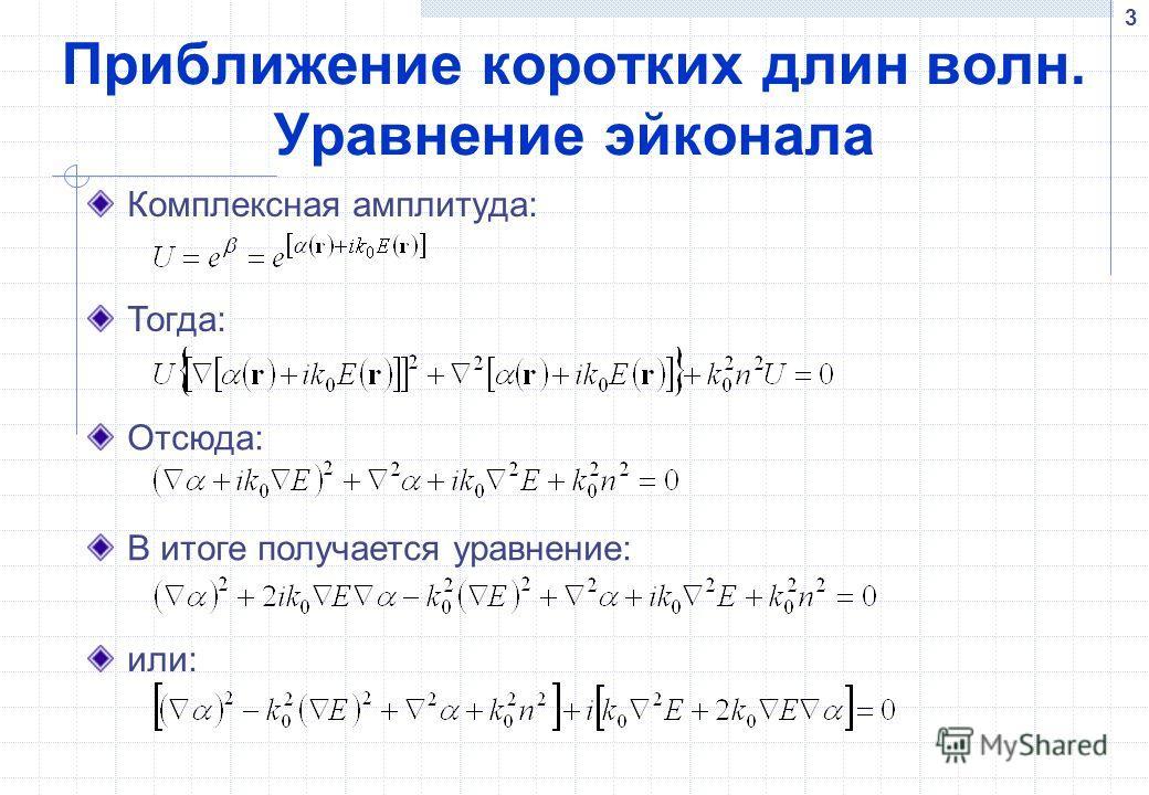 3 Приближение коротких длин волн. Уравнение эйконала Комплексная амплитуда: Тогда: Отсюда: В итоге получается уравнение: или: