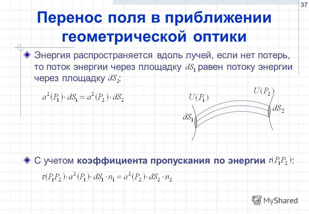37 Перенос поля в приближении геометрической оптики Энергия распространяется вдоль лучей, если нет потерь, то поток энергии через площадку равен потоку энергии через площадку : С учетом коэффициента пропускания по энергии :